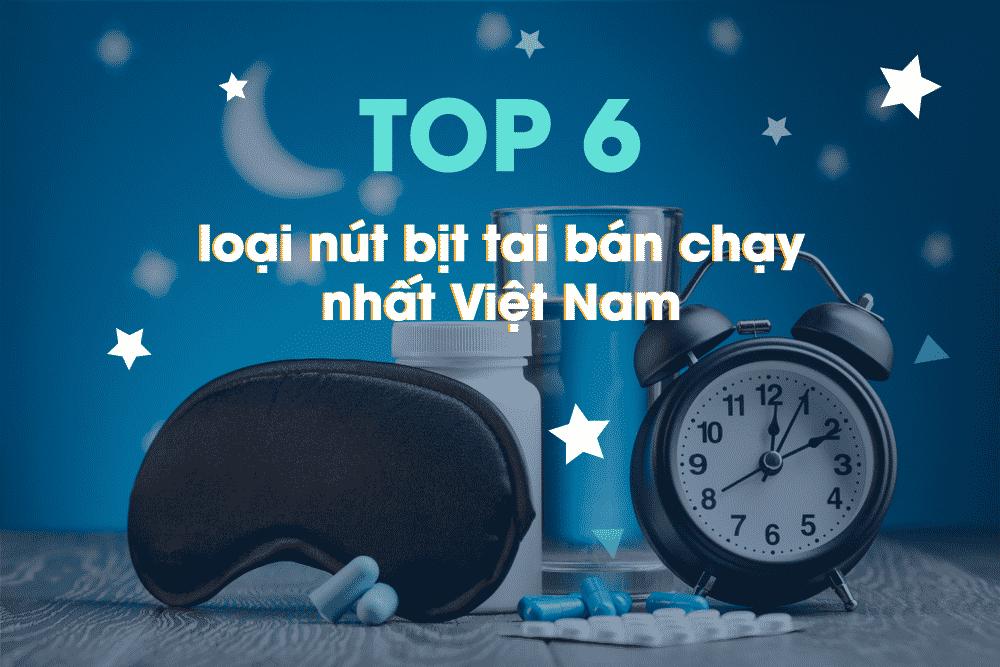 6 mẫu nút bịt tai chống ồn bán chạy nhất tại Việt Nam hiện nay.